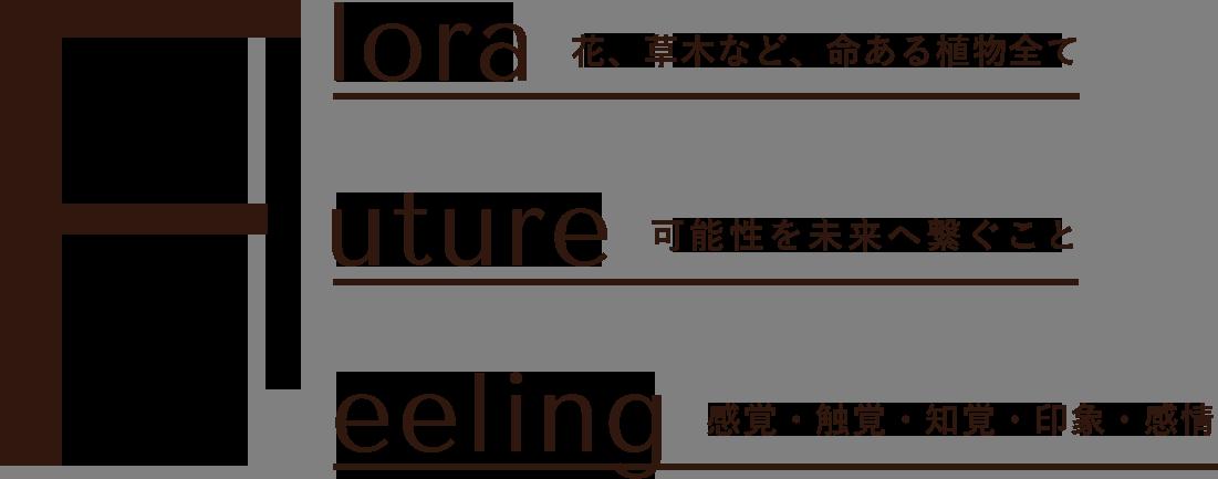 Flora 花、草木など、命ある植物全て Future 可能性を未来へ繋ぐこと Feeling 感覚・触覚・知覚・印象・感情